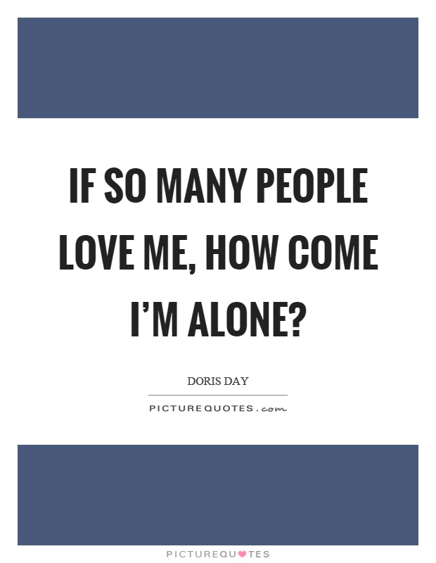 If so many people love me, how come I'm alone? Picture Quote #1