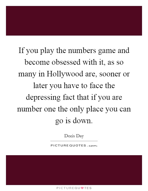If you play the numbers game and become obsessed with it, as so many in Hollywood are, sooner or later you have to face the depressing fact that if you are number one the only place you can go is down Picture Quote #1