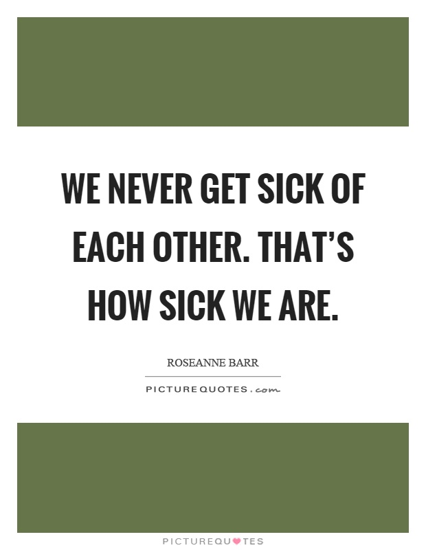 We never get sick of each other. That's how sick we are Picture Quote #1