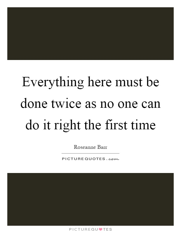 Everything here must be done twice as no one can do it right the first time Picture Quote #1