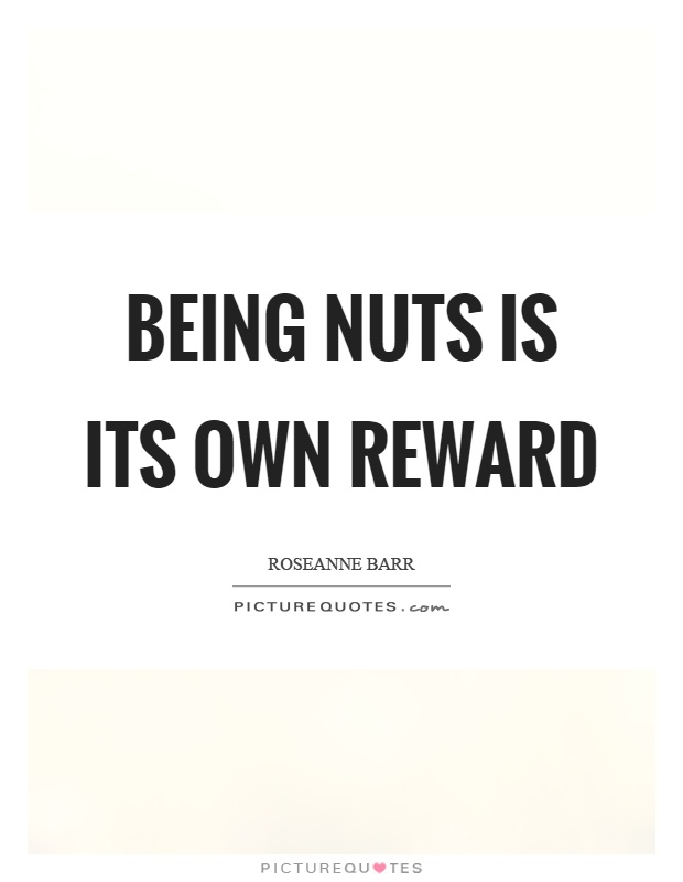 Being nuts is its own reward Picture Quote #1