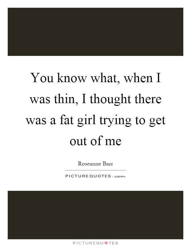 You know what, when I was thin, I thought there was a fat girl trying to get out of me Picture Quote #1