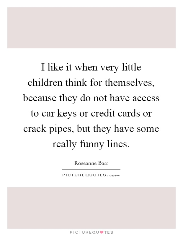I like it when very little children think for themselves, because they do not have access to car keys or credit cards or crack pipes, but they have some really funny lines Picture Quote #1