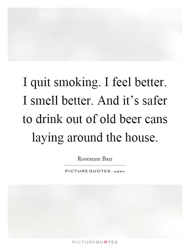 I quit smoking. I feel better. I smell better. And it's safer to drink out of old beer cans laying around the house Picture Quote #1