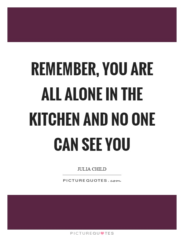 Remember, you are all alone in the kitchen and no one can see you Picture Quote #1