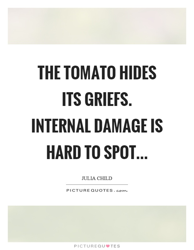 The tomato hides its griefs. Internal damage is hard to spot Picture Quote #1