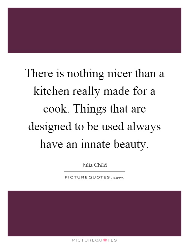 There is nothing nicer than a kitchen really made for a cook. Things that are designed to be used always have an innate beauty Picture Quote #1