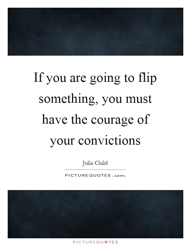 If you are going to flip something, you must have the courage of your convictions Picture Quote #1
