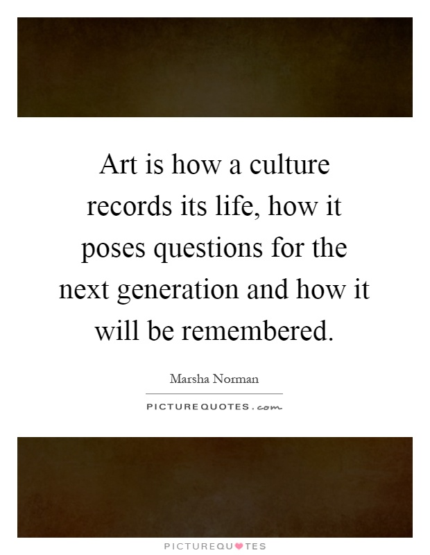 Art Is How A Culture Records Its Life How It Poses Questions Picture Quotes