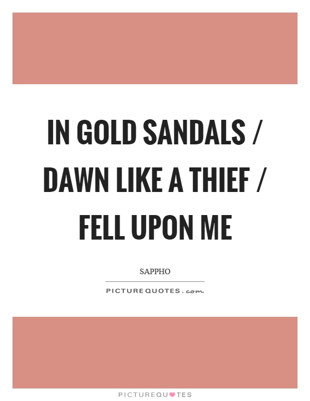 In gold sandals / dawn like a thief / fell upon me Picture Quote #1