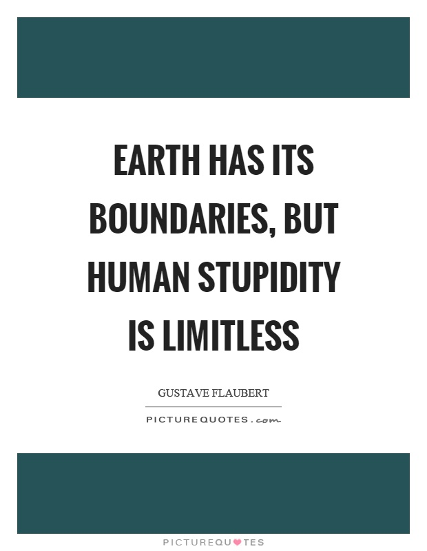 Earth has its boundaries, but human stupidity is limitless Picture Quote #1
