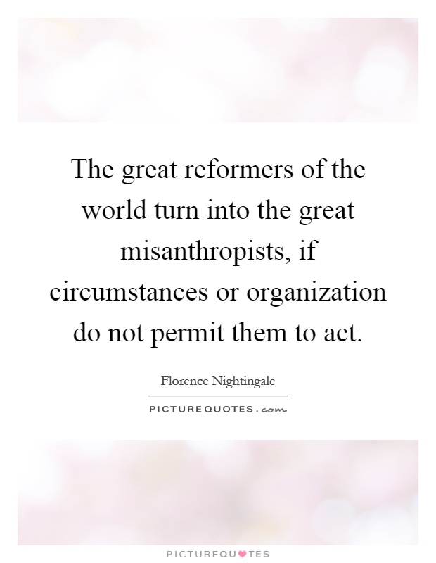 The great reformers of the world turn into the great misanthropists, if circumstances or organization do not permit them to act Picture Quote #1