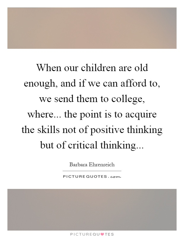 When our children are old enough, and if we can afford to, we send them to college, where... the point is to acquire the skills not of positive thinking but of critical thinking Picture Quote #1