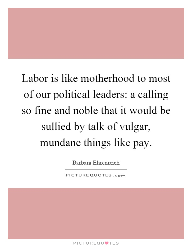 Labor is like motherhood to most of our political leaders: a calling so fine and noble that it would be sullied by talk of vulgar, mundane things like pay Picture Quote #1