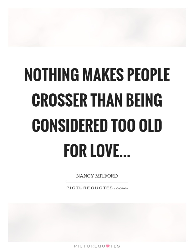 Nothing makes people crosser than being considered too old for love Picture Quote #1