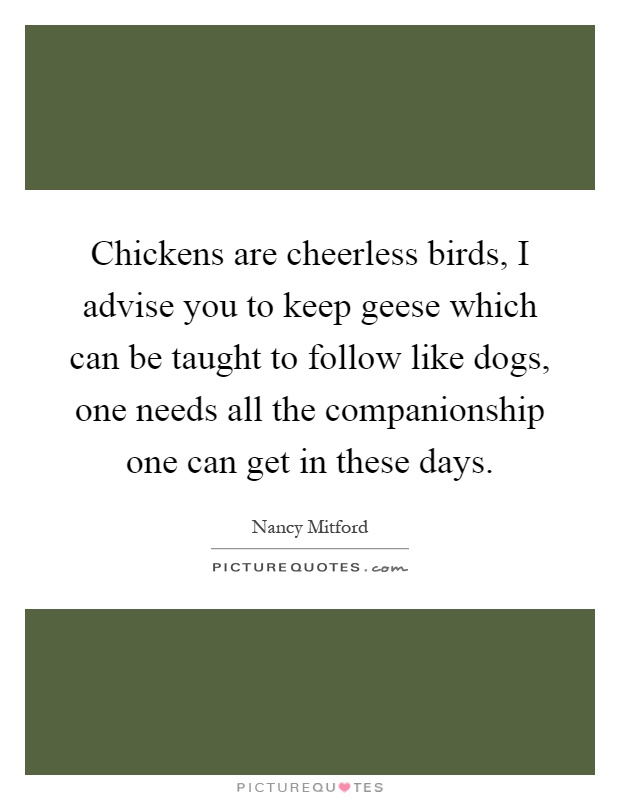 Chickens are cheerless birds, I advise you to keep geese which can be taught to follow like dogs, one needs all the companionship one can get in these days Picture Quote #1
