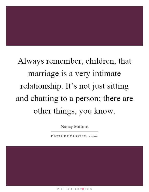 Always remember, children, that marriage is a very intimate relationship. It's not just sitting and chatting to a person; there are other things, you know Picture Quote #1