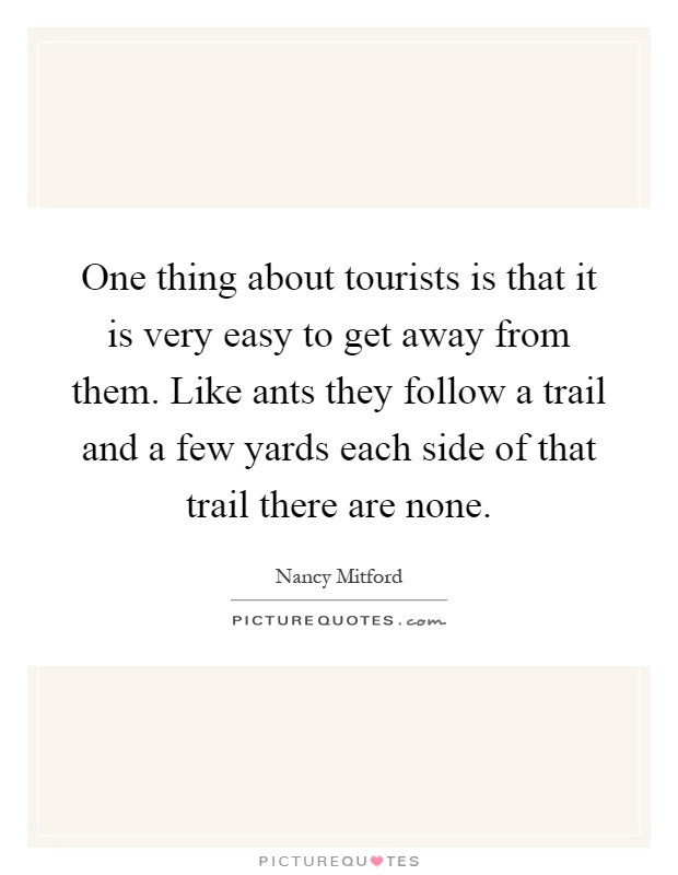 One thing about tourists is that it is very easy to get away from them. Like ants they follow a trail and a few yards each side of that trail there are none Picture Quote #1