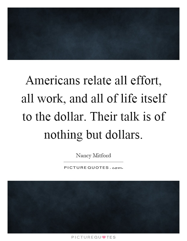 Americans relate all effort, all work, and all of life itself to the dollar. Their talk is of nothing but dollars Picture Quote #1