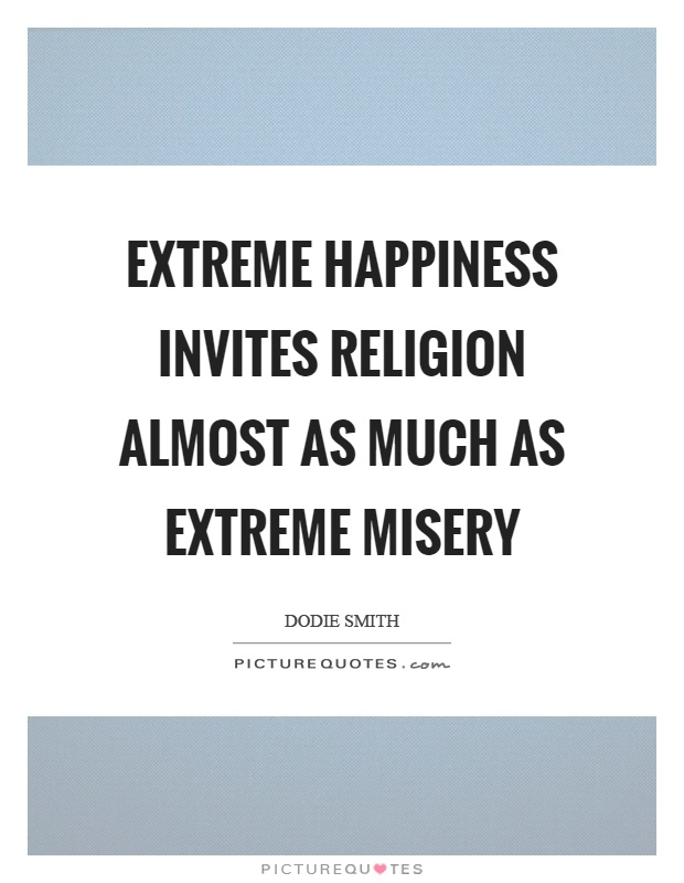 Extreme happiness invites religion almost as much as extreme misery Picture Quote #1
