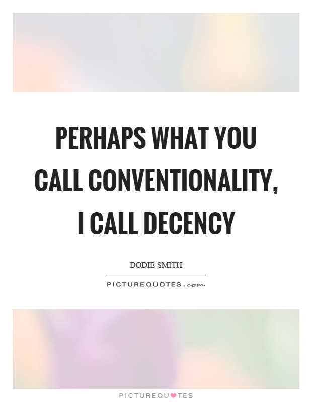 Perhaps what you call conventionality, I call decency Picture Quote #1
