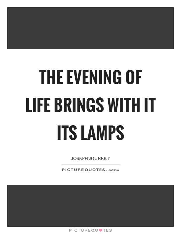 The evening of life brings with it its lamps Picture Quote #1