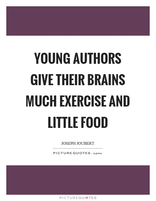 Young authors give their brains much exercise and little food Picture Quote #1
