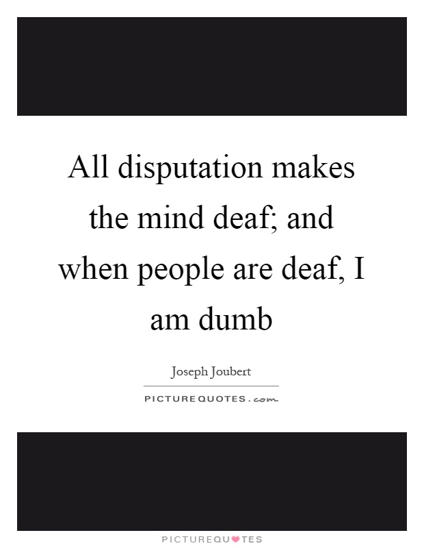 All disputation makes the mind deaf; and when people are deaf, I am dumb Picture Quote #1