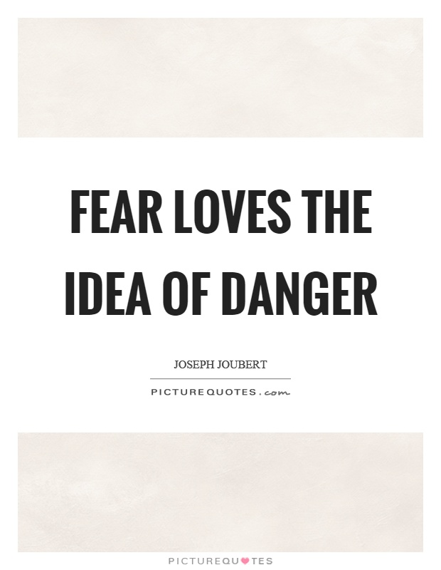 Fear loves the idea of danger Picture Quote #1