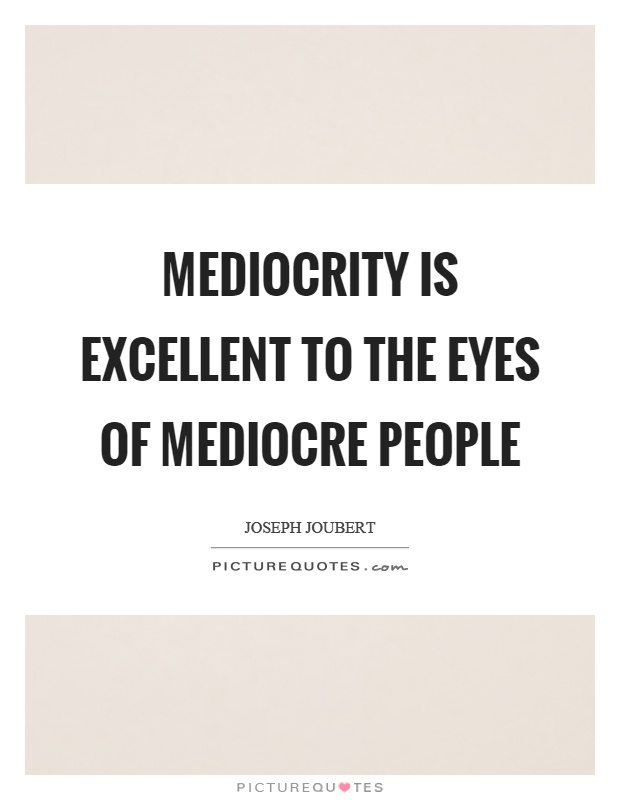 Mediocrity is excellent to the eyes of mediocre people Picture Quote #1
