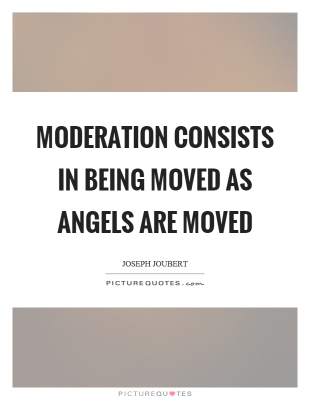 Moderation consists in being moved as angels are moved Picture Quote #1