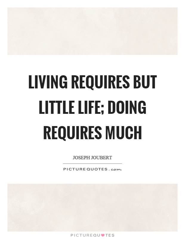 Living requires but little life; doing requires much Picture Quote #1