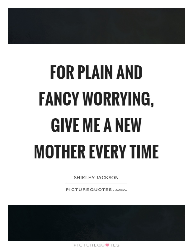 For plain and fancy worrying, give me a new mother every time Picture Quote #1