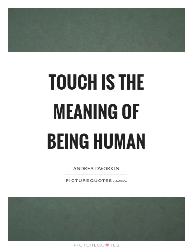 Touch is the meaning of being human Picture Quote #1