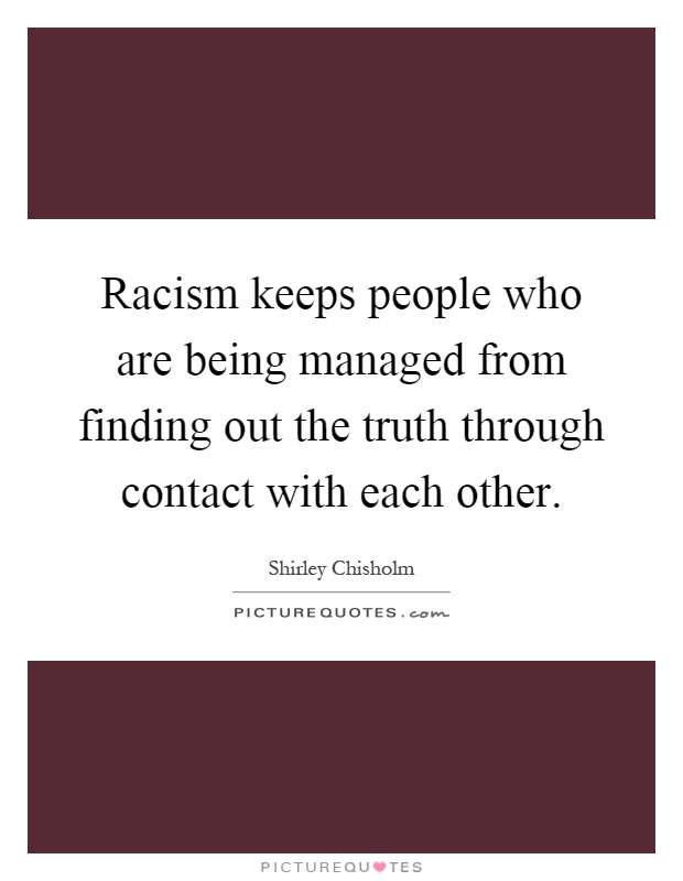 Racism keeps people who are being managed from finding out the truth through contact with each other Picture Quote #1