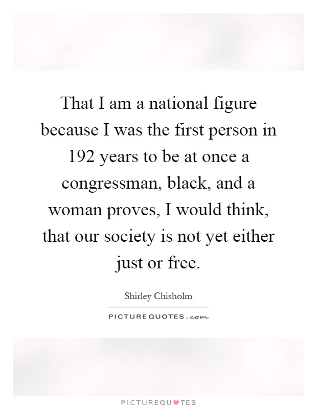 That I am a national figure because I was the first person in 192 years to be at once a congressman, black, and a woman proves, I would think, that our society is not yet either just or free Picture Quote #1