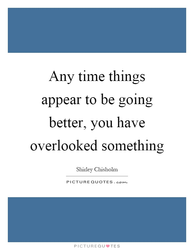 Any time things appear to be going better, you have overlooked something Picture Quote #1