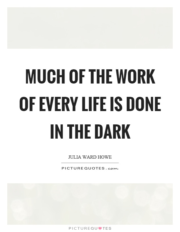 Much of the work of every life is done in the dark Picture Quote #1