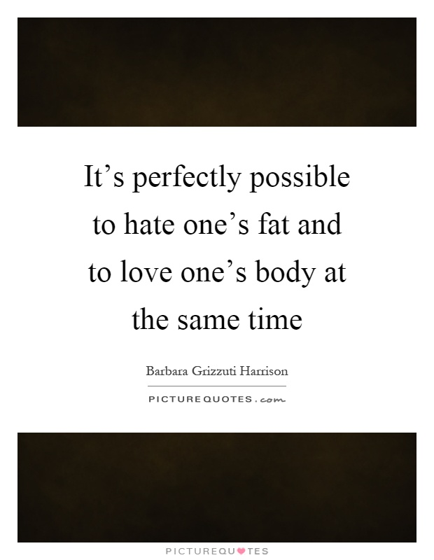 It's Perfectly Possible To Hate One's Fat And To Love One
