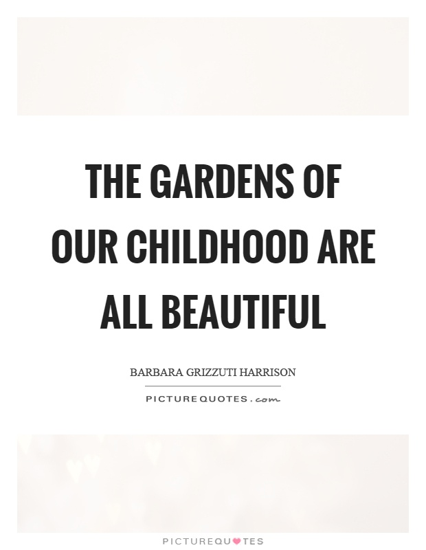 The gardens of our childhood are all beautiful Picture Quote #1