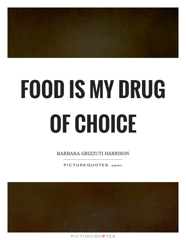 Food is my drug of choice Picture Quote #1