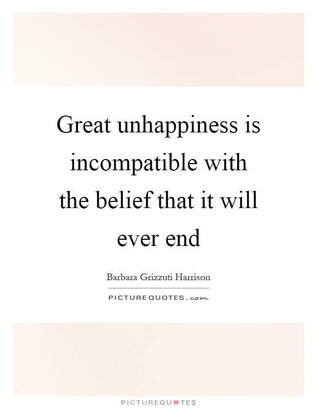 Great unhappiness is incompatible with the belief that it will ever end Picture Quote #1