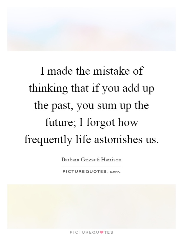 I made the mistake of thinking that if you add up the past, you sum up the future; I forgot how frequently life astonishes us Picture Quote #1