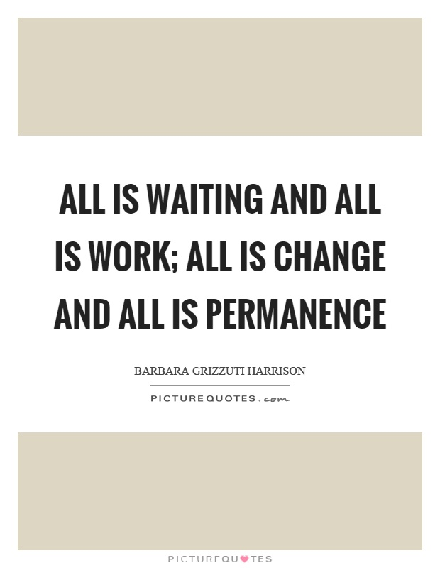 All is waiting and all is work; all is change and all is permanence Picture Quote #1