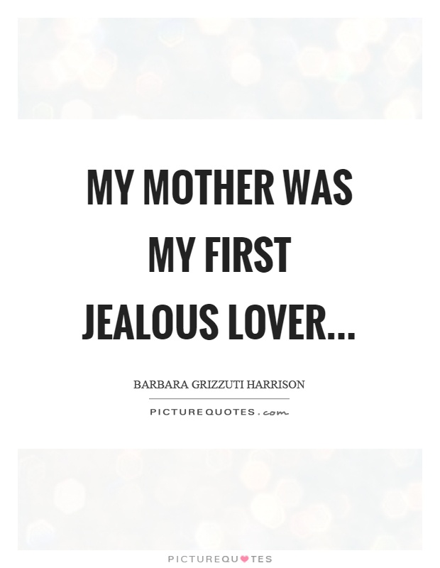 My mother was my first jealous lover Picture Quote #1