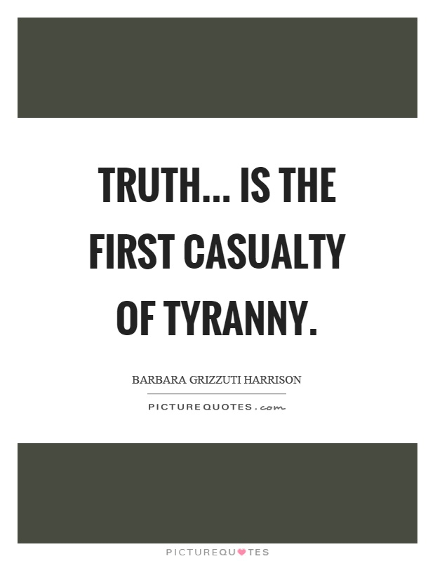 Truth... is the first casualty of tyranny Picture Quote #1