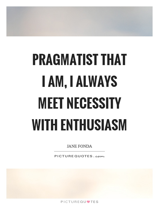 Pragmatist that I am, I always meet necessity with enthusiasm Picture Quote #1