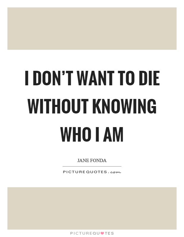 I don't want to die without knowing who I am Picture Quote #1