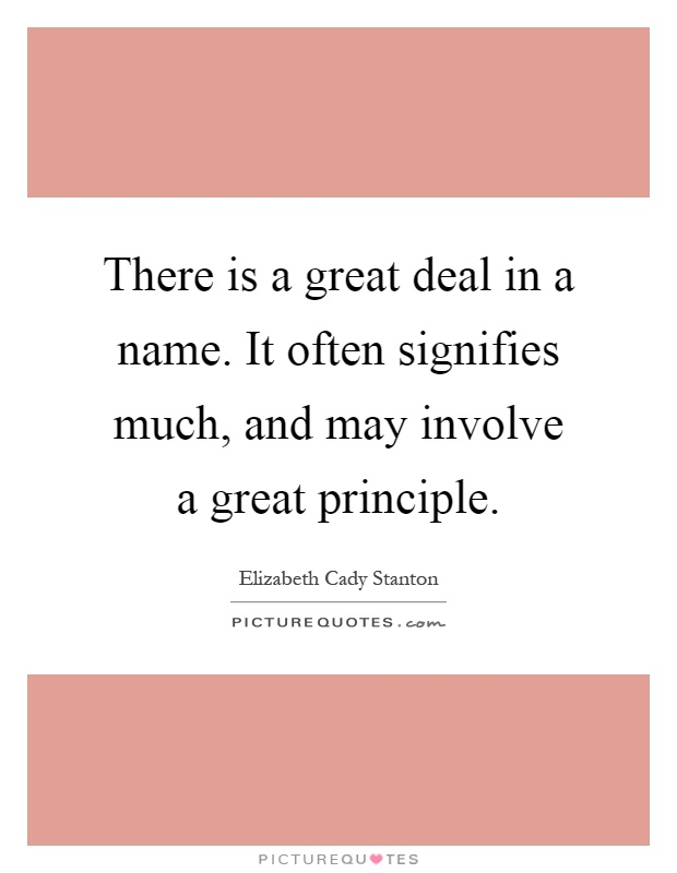 There is a great deal in a name. It often signifies much, and may involve a great principle Picture Quote #1