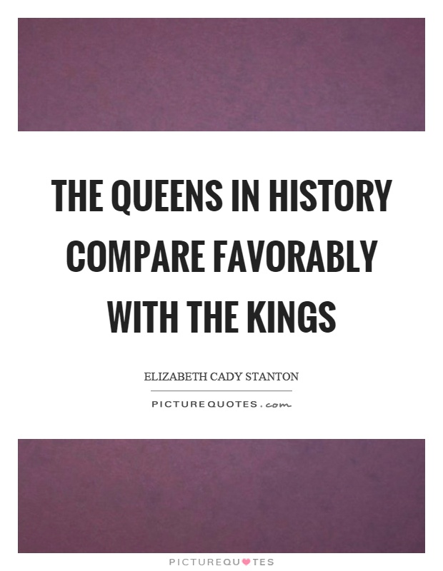 The queens in history compare favorably with the kings Picture Quote #1